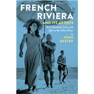 French Riviera and Its Artists: Art, Literature, Love, and Life on the Cote D'azur by Baxter, John, 9781940842059