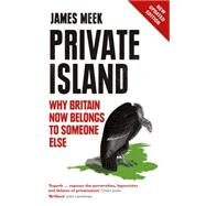 Private Island: Why Britain Now Belongs to Someone Else by Meek, James, 9781784782061