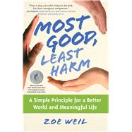 Most Good, Least Harm : A Simple Principle for a Better World and Meaningful Life by Weil, Zoe, 9781582702063