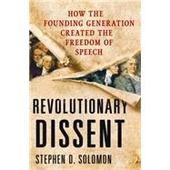 Revolutionary Dissent How the Founding Generation Created the Freedom of Speech by Solomon, Stephen D., 9780230342064