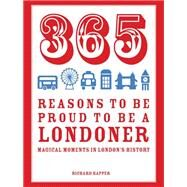 365 Reasons to Be Proud to Be a Londoner: Magical Moments in London's History by Happer, Richard, 9781910232064