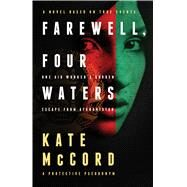 Farewell, Four Waters One Aid Workers Sudden Escape from Afghanistan. A Novel Based on True Events by Mccord, Kate, 9780802412065