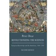 Revolutionizing the Sciences: European Knowledge and Its Ambitions, 1500-1700 by Dear, Peter, 9780691142067