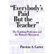 Everybody's Paid but the Teacher: The Teaching Profession and the Women's Movement by Carter, Patricia A., 9780807742068