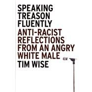 Speaking Treason Fluently : Anti-Racist Reflections from an Angry White Male