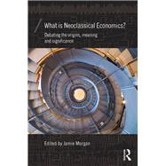 What is Neoclassical Economics?: Debating the origins, meaning and significance by Morgan; Jamie, 9781138962071