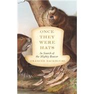 Once They Were Hats In Search of the Mighty Beaver by Backhouse, Frances, 9781770412071