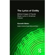 The Lyrics of Civility: Biblical Images & Popular Music Lyrics in American Culture by Bielen,Kenneth, 9781138012073