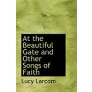 At the Beautiful Gate and Other Songs of Faith by Larcom, Lucy, 9780554832074
