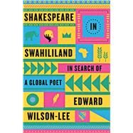 Shakespeare in Swahililand In Search of a Global Poet by Wilson-Lee, Edward, 9780374262075