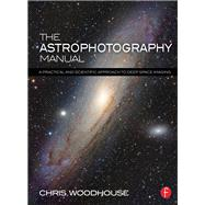 The Astrophotography Manual: A Practical and Scientific Approach to Deep Space Imaging by Woodhouse; Chris, 9781138912076
