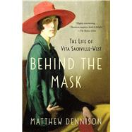 Behind the Mask The Life of Vita Sackville-West by Dennison, Matthew, 9781250092076