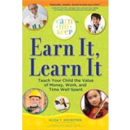 Earn It, Learn It : Teach Your Child the Value of Money, Work, and Time Well Spent by Weinstein, Alisa, 9781402242076