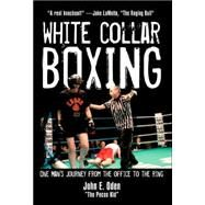 White Collar Boxing : One Man's Journey from the Office to the Ring by ODEN, JOHN E., 9781578262076