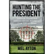 Hunting the President: Threats, Plots and Assassination Attempts-from FDR to Obama by Ayton, Mel, 9781621572077