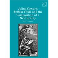 Julius Caesar's Bellum Civile and the Composition of a New Reality by Peer; Ayelet, 9781472452078