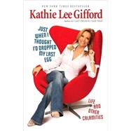 Just When I Thought I'D Dropped My Last Egg : Life and Other Calamities by Gifford, Kathie Lee, 9780345512079