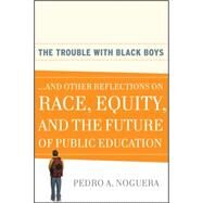The Trouble With Black Boys ...And Other Reflections on Race, Equity, and the Future of Public Education by Noguera, Pedro A., 9780470452080