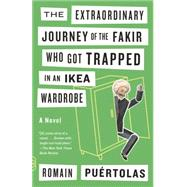 The Extraordinary Journey of the Fakir Who Got Trapped in an Ikea Wardrobe by PUERTOLAS, ROMAIN, 9780804172080