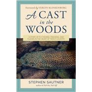 A Cast in the Woods A Story of Fly Fishing, Fracking, and Floods in the Heart of Trout Country by Sautner, Stephen; Klinkenborg, Verlyn, 9781493032082