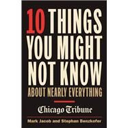 10 Things You Might Not Know About Nearly Everything A Collection of Fascinating Historical, Scientific and Cultural Facts about People, Places and Things by Jacob, Mark; Benzkofer, Stephan, 9781572842083