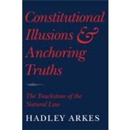 Constitutional Illusions and Anchoring Truths: The Touchstone of the Natural Law by Hadley Arkes, 9780521732086