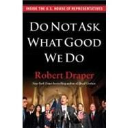 Do Not Ask What Good We Do : Inside the U. S. House of Representatives by Draper, Robert, 9781451642087