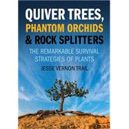 Quiver Trees, Phantom Orchids and Rock Splitters The Remarkable Survival Strategies of Plants by Trail, Jesse Vernon, 9781770412088