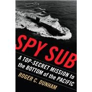 Spy Sub: A Top Secret Mission to the Bottom of the Pacific by Dunham, Roger C., 9781591142089