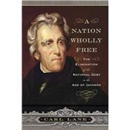 A Nation Wholly Free: The Elimination of the National Debt in the Age of Jackson by Lane, Carl, 9781594162091