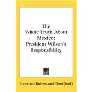 The Whole Truth About Mexico: President Wilson's Responsibility by Bulnes, Francisco, 9780548022092
