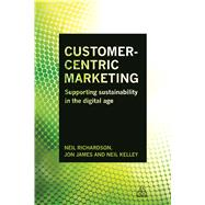 Customer-Centric Marketing by Richardson, Neil; James, Jon; Kelley, Neil, 9780749472092