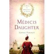 Médicis Daughter A Novel of Marguerite de Valois by Perinot, Sophie, 9781250072092