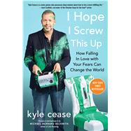 I Hope I Screw This Up How Falling In Love with Your Fears Can Change the World by Cease, Kyle, 9781501152092
