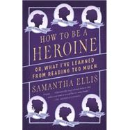 How to Be a Heroine by Ellis, Samantha, 9781101872093