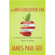 The Anti-Education Era Creating Smarter Students through Digital Learning by Gee, James Paul, 9780230342095
