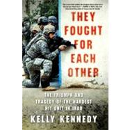 They Fought for Each Other The Triumph and Tragedy of the Hardest Hit Unit in Iraq by Kennedy, Kelly, 9780312672096