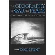 The Geography of War and Peace From Death Camps to Diplomats by Flint, Colin, 9780195162097