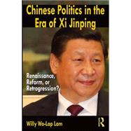 Chinese Politics in the Era of Xi Jinping: Renaissance, Reform, or Retrogression? by Lam; Willy Wo-Lap, 9780765642097
