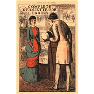 Complete Etiquette for Ladies A complete guide to visiting, entertaining, and travelling, with hints on courtship, marriage and dress. by , 9781908402097