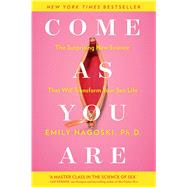Come as You Are The Surprising New Science that Will Transform Your Sex Life by Nagoski, Emily, 9781476762098