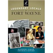 Legendary Locals of Fort Wayne, Indiana by Harter, Randolph L.; Leonard, Craig S., 9781467102100