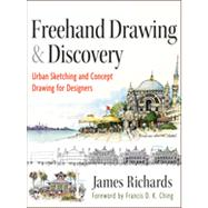 Freehand Drawing and Discovery : Urban Sketching and Concept Drawing for Designers by Richards, James, 9781118232101