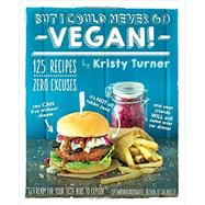 But I Could Never Go Vegan!: 125 Recipes That Prove You Can Live Without Cheese, It's Not All Rabbit Food, and Your Friends Will Still Come over for Dinner by Turner, Kristy; Miller, Chris, 9781615192106