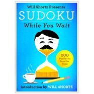 Will Shortz Presents Sudoku While You Wait 200 Puzzles to Pass the Time by Shortz, Will, 9781250082107