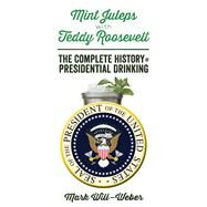 Mint Juleps With Teddy Roosevelt: The Complete History of Presidential Drinking by Will-Weber, Mark, 9781621572107
