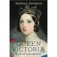 Queen Victoria A Life of Contradictions by Dennison, Matthew, 9781250072108