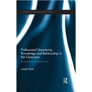 Professional Uncertainty, Knowledge and Relationship in the Classroom: A psychosocial perspective by Mintz; Joseph, 9781138702110