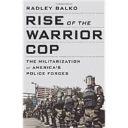 Rise of the Warrior Cop: The Militarization of America's Police Forces by Balko, Radley, 9781610392112