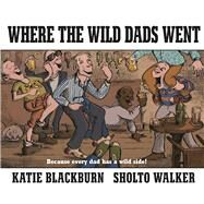 Where the Wild Dads Went by Blackburn, Katie; Walker, Sholto, 9780571332113